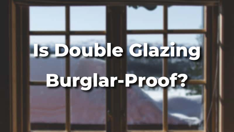Is Double Glazing Really Burglar-Proof? [+Tips to Make It More Secure]