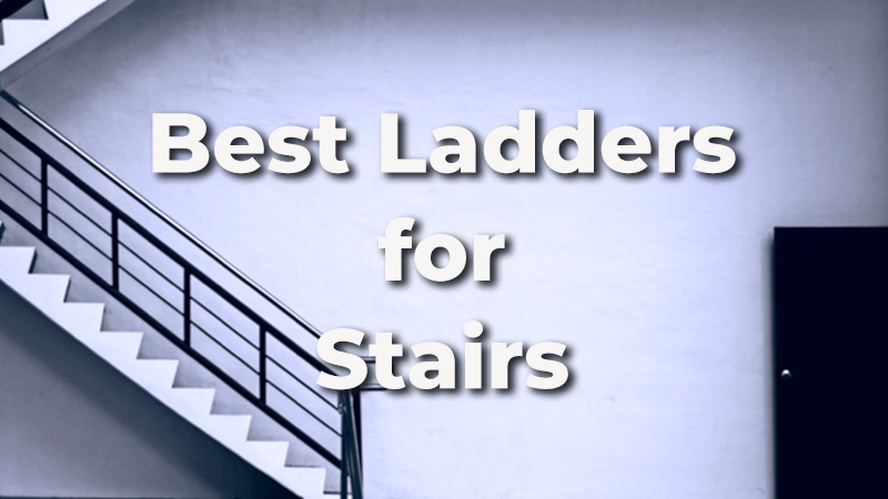 Best Ladders for Stairs: The Ultimate List