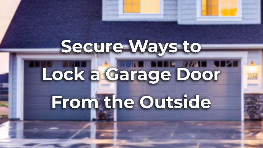 3 Secure Ways to Lock Your Garage Door From the Outside